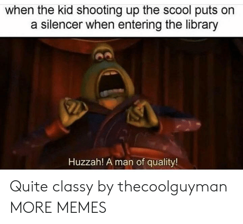 Dank, Memes, and Target: when the kid shooting up the scool puts orn  a silencer when entering the library  Huzzah! A man of quality! Quite classy by thecoolguyman MORE MEMES