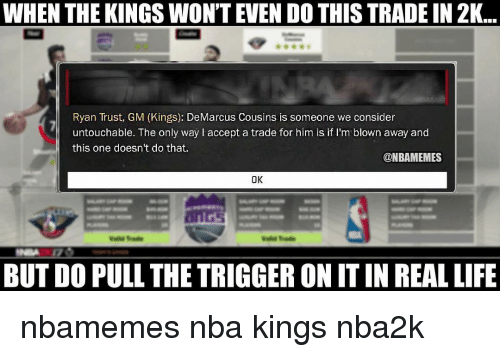 Basketball, DeMarcus Cousins, and Life: WHEN THE KINGS WON'T EVEN DO THISTRADE IN 2K  Ryan Trust, GM (Kings): DeMarcus Cousins is someone we consider  untouchable. The only way accept a trade for him is if I'm blown away and  this one doesn't do that.  @NBAMEMES  OK  BUT DO PULL THE TRIGGER ON ITIN REAL LIFE nbamemes nba kings nba2k