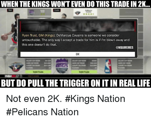 Nba, Nationals, and Accept: WHEN THE KINGS WONTEVEN DOTHIS TRADEIN 2K...  Ryan Trust, GM (Kings): DeMarcus Cousins is someone we consider  untouchable. The only way l accept a trade for him is if I'm blown away and  this one doesn't do that.  @NBAMEMES  OK  BUT DO PULL THE TRIGGER ON ITIN REALLIFE Not even 2K. #Kings Nation #Pelicans Nation