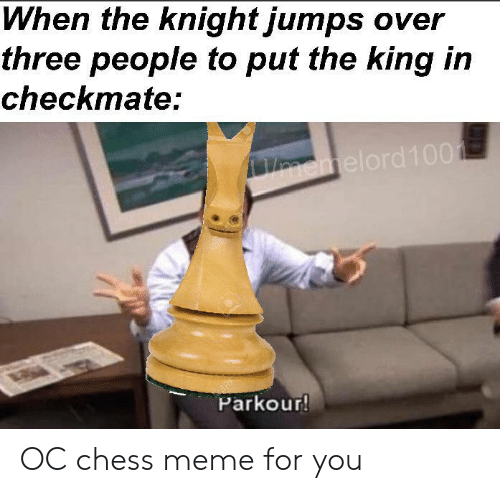 Meme, Chess, and Parkour: When the knight jumps over  three people to put the king in  checkmate:  Vnemelord100  Parkour! OC chess meme for you