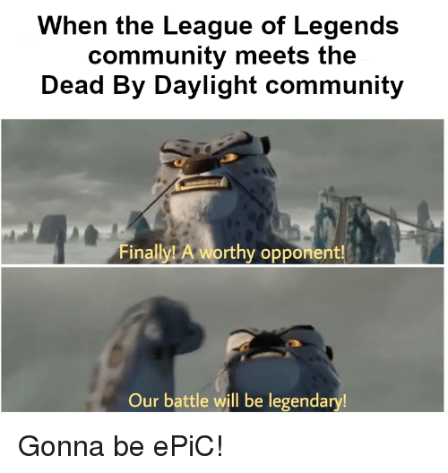Community, League of Legends, and The League: When the League of Legends  community meets the  Dead By Daylight community  Finally!t A worthy opponent  A worthy opponent  Our battle will be legendary!