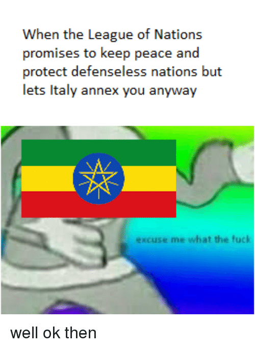 History, The League, and Italy: When the League of Nations  promises to keep peace and  protect defenseless nations but  lets Italy annex you anyway  excuse me what the fuc