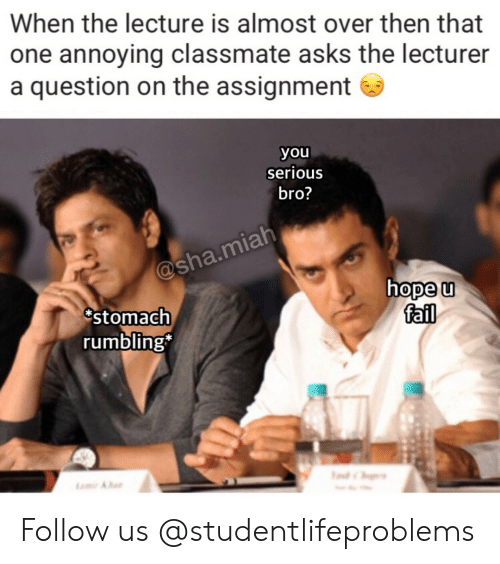 Fail, Tumblr, and Http: When the lecture is almost over then that  one annoying classmate asks the lecturer  a question on the assignment  you  serious  bro?  hope u  fail  stomach  rumbling Follow us @studentlifeproblems​