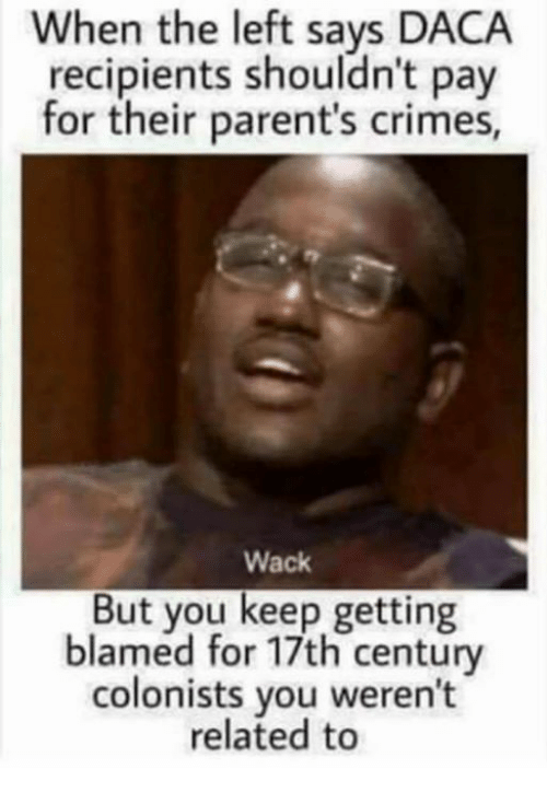Memes, Parents, and Wack: When the left says DACA  recipients shouldn't pa  for their parent's crimes  Wack  But you keep getting  blamed for 17th century  colonists you weren't  related to