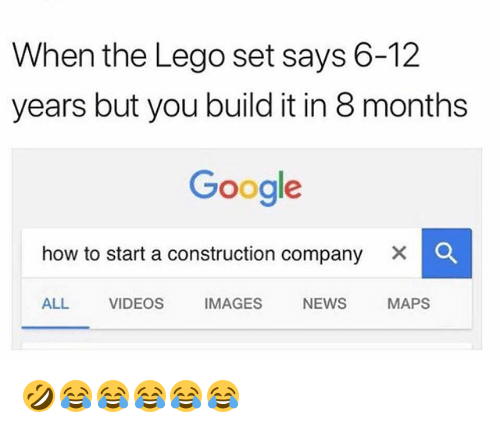 Google, Lego, and News: When the Lego set says 6-12  years but you build it in 8 months  Google  how to start a construction company  ×  ALL VIDEOS IMAGES NEWS MAPS 🤣😂😂😂😂😂