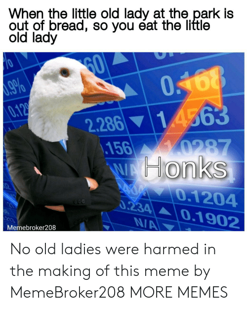 Dank, Meme, and Memes: When the little old lady at the park is  out of bread, so you éat the little  old lady  60  9%  0.12  048  2.286 14563  .156 0287  WHonks  0.1204  0.234  0.1902  N/A  Memebroker208 No old ladies were harmed in the making of this meme by MemeBroker208 MORE MEMES