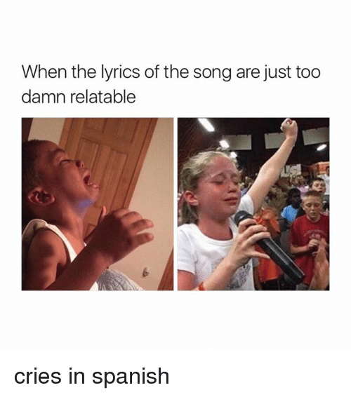 Spanish, Lyrics, and Girl Memes: When the lyrics of the song are just too  damn relatable cries in spanish