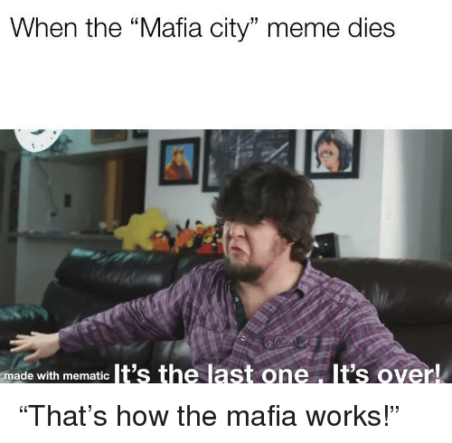 """Meme, How, and Mafia: When the """"Mafia city"""" meme dies  made with mematic It's the last one, It's over!"""