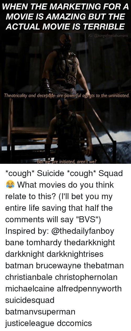 "Bane, Batman, and Life: WHEN THE MARKETING FOR A  MOVIE IS AMAZING BUT THE  ACTUAL MOVIE IS TERRIBLE  G: @kingofmetahumans  Theatricality and decepãon are powerful agents to the uninitiated.  But we are initiated, aren't we? *cough* Suicide *cough* Squad😂 What movies do you think relate to this? (I'll bet you my entire life saving that half the comments will say ""BVS"") Inspired by: @thedailyfanboy bane tomhardy thedarkknight darkknight darkknightrises batman brucewayne thebatman christianbale christophernolan michaelcaine alfredpennyworth suicidesquad batmanvsuperman justiceleague dccomics"