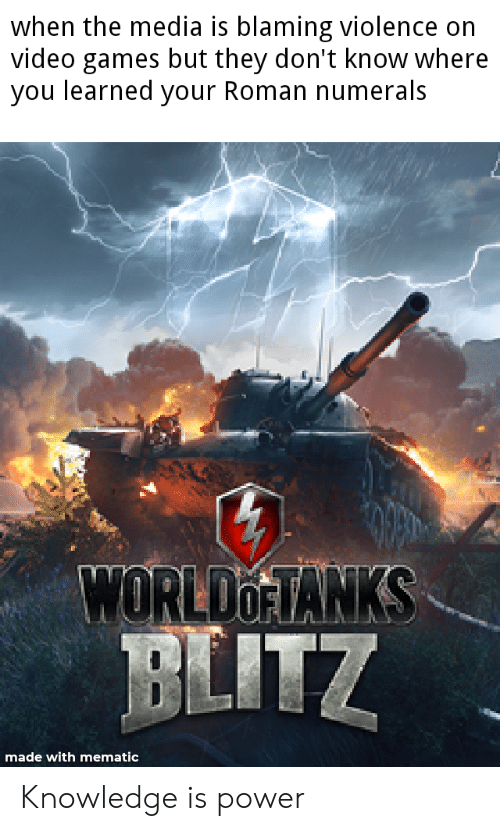 Video Games, Games, and Power: when the media is blaming violence on  video games but they don't know where  you learned your Roman numerals  WORLDOFTANKS  BLITZ  made with mematic Knowledge is power