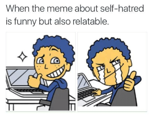 Funny, Meme, and Memes: When the meme about self-hatred  is funny but also relatable.