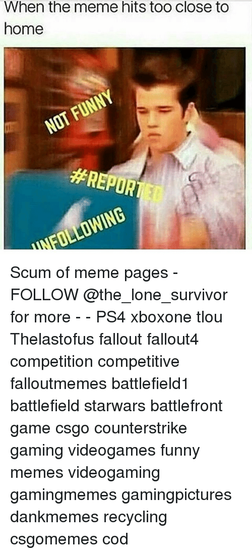 Funny, Meme, and Memes: When the meme hits too close to  home  Scum of meme pages - FOLLOW @the_lone_survivor for more - - PS4 xboxone tlou Thelastofus fallout fallout4 competition competitive falloutmemes battlefield1 battlefield starwars battlefront game csgo counterstrike gaming videogames funny memes videogaming gamingmemes gamingpictures dankmemes recycling csgomemes cod