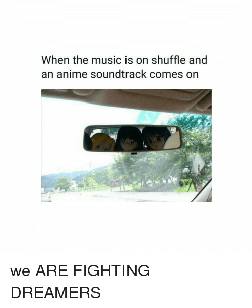 Anime, Memes, and Music: When the music is on shuffle and  an anime soundtrack comes on we ARE FIGHTING DREAMERS