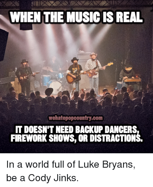 Memes, Music, and World: WHEN THE MUSIC IS REAL  wehatepopcountry.com  IT DOESN'T NEED BACKUP DANCERS  FIREWORK SHOWS, OR DISTRACTIONS In a world full of Luke Bryans, be a Cody Jinks.