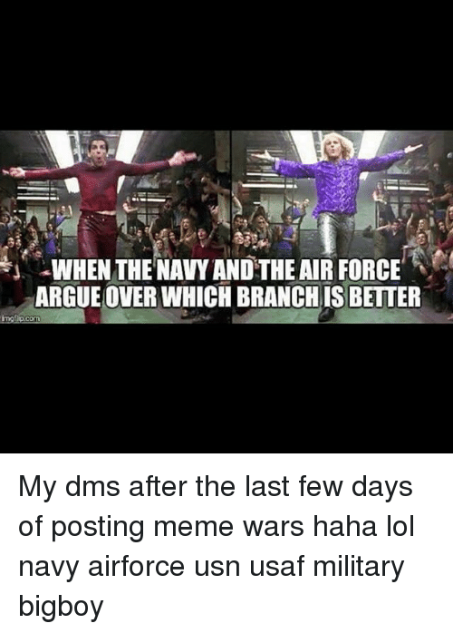 Arguing, Lol, and Meme: WHEN THE NAVY ANDTHE AIR FORCE  ARGUE OVER WHICH BRANCHISBETTER  COM My dms after the last few days of posting meme wars haha lol navy airforce usn usaf military bigboy