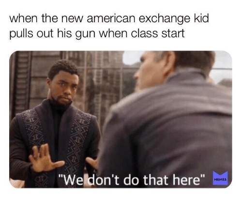 "Memes, American, and Gun: when the new american exchange kid  pulls out his gun when class start  ""Weldon't do that here""  MEMES"