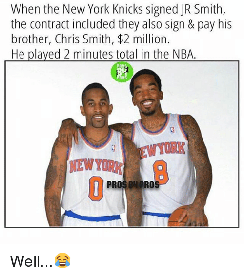 J.R. Smith, New York Knicks, and Memes: When the New York Knicks signed JR Smith,  the contract included they also sign & pay his  brother, Chris Smith, $2 million.  He played 2 minutes total in the NBA  PROS ON PRO Well...😂