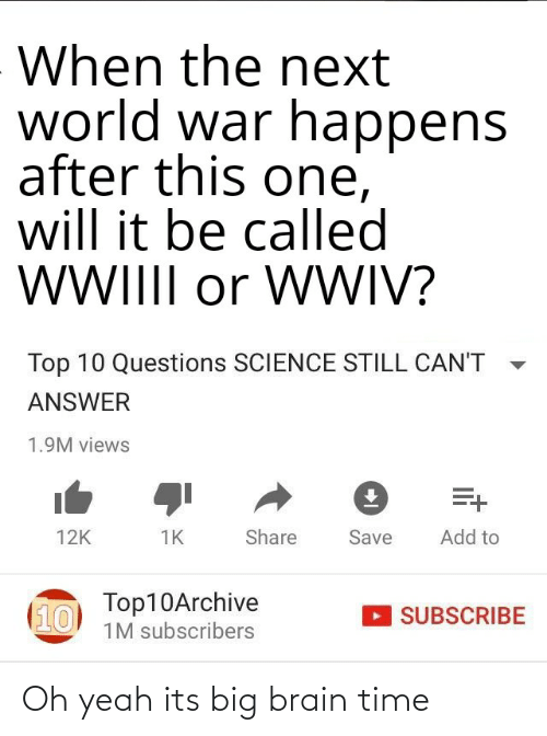 Reddit, Yeah, and Brain: When the next  world war happens  after this one,  will it be called  WIIII or WWIV?  Top 10 Questions SCIENCE STILL CAN'T  ANSWER  1.9M views  Add to  Share  Save  12K  1K  Top10Archive  (10  SUBSCRIBE  1M subscribers Oh yeah its big brain time