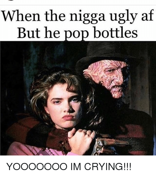 Af, Crying, and Memes: When the nigga ugly af  But he pop bottles YOOOOOOO IM CRYING!!!