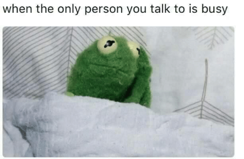 You, Person, and  Busy: when the only person you talk to is busy