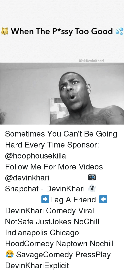 Chicago, Memes, and Snapchat: When The P*ssy Too Good  IG @Devin Khari Sometimes You Can't Be Going Hard Every Time Sponsor: @hoophousekilla ━━━━━━━━━━━━━━━ Follow Me For More Videos @devinkhari ━━━━━━━━━━━━━━━ 📷 Snapchat - DevinKhari 👻 ━━━━━━━━━━━━━━━ ➡️Tag A Friend ⬅️ DevinKhari Comedy Viral NotSafe JustJokes NoChill Indianapolis Chicago HoodComedy Naptown Nochill 😂 SavageComedy PressPlay DevinKhariExplicit ━━━━━━━━━━━━━━━