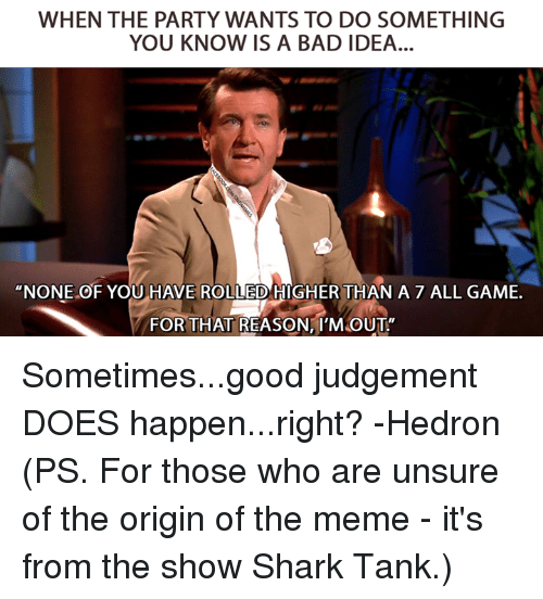"""Bad, Meme, and Party: WHEN THE PARTY WANTS TO DO SOMETHING  YOU KNOW IS A BAD IDEA  """"NONE OF YOU HAVE ROLLED HIGHER THAN A 7 ALL GAME.  FOR THAT REASON,I'M OUT Sometimes...good judgement DOES happen...right?  -Hedron  (PS. For those who are unsure of the origin of the meme - it's from the show Shark Tank.)"""
