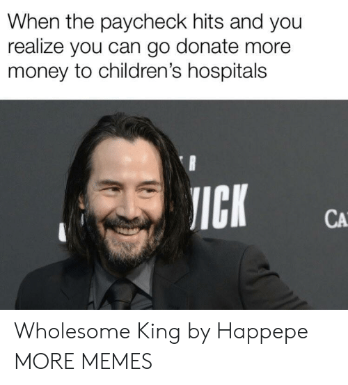 Dank, Memes, and Money: When the paycheck hits and you  realize you can go donate more  money to children's hospitals  JICK  CA Wholesome King by Happepe MORE MEMES