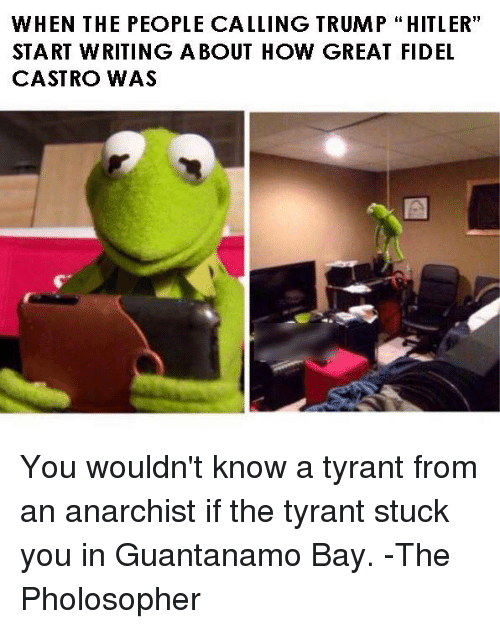 """Anarchyball, Fidel Castro, and Fidelity: WHEN THE PEOPLE CALLING TRUMP HITLER""""  START WRITING A BOUT HOW GREAT FIDEL  CASTRO WAS You wouldn't know a tyrant from an anarchist if the tyrant stuck you in Guantanamo Bay. -The Pholosopher"""