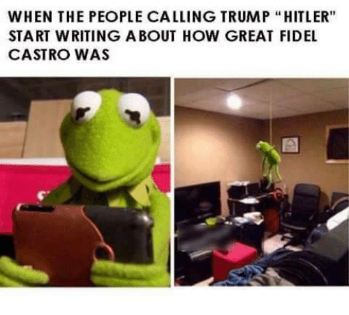 """Memes, Fidel Castro, and 🤖: WHEN THE PEOPLE CALLING TRUMP """"HITLER""""  START WRITING ABOUT HOW GREAT FIDEL  CASTRO WAS"""