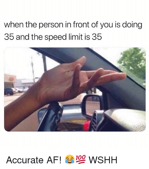 Af, Memes, and Wshh: when the person in front of you is doing  35 and the speed limit is 35 Accurate AF! 😂💯 WSHH