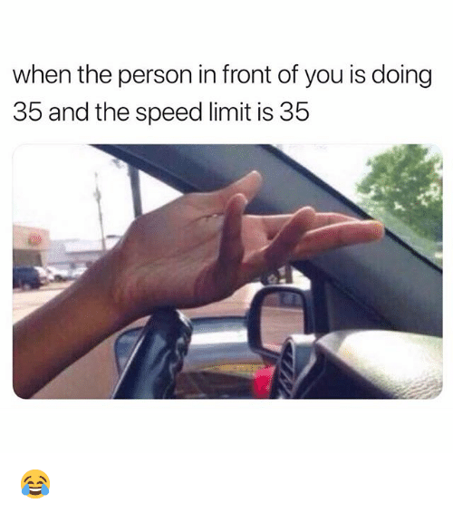Funny, Speed, and You: when the person in front of you is doing  35 and the speed limit is 35 😂