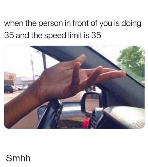 Memes, 🤖, and Speed: when the person in front of you is doing  35 and the speed limit is 35 Smhh