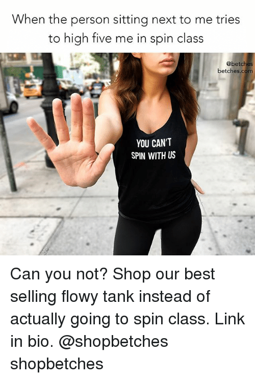 Best, Link, and Girl Memes: When the person sitting next to me tries  to high five me in spin class  @betches  betches.com  YOU CAN'T  SPIN WITH US Can you not? Shop our best selling flowy tank instead of actually going to spin class. Link in bio. @shopbetches shopbetches