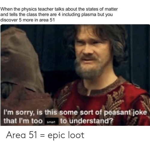 Reddit, Sorry, and Teacher: When the physics teacher talks about the states of matter  and tells the class there are 4 including plasma but you  discover 5 more in area 51  I'm sorry, is this some sort of peasant joke  that I'm too atartto understand? Area 51 = epic loot