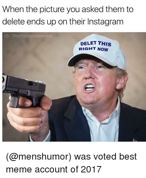 Funny, Instagram, and Introvert: When the picture you asked them to  delete ends up on their Instagram  IG: The Funny Introvert  DELET THIS  RIGHT NOW (@menshumor) was voted best meme account of 2017