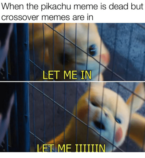 Meme, Memes, and Pikachu: When the pikachu meme is dead but  crossover memes are in  LET ME IN