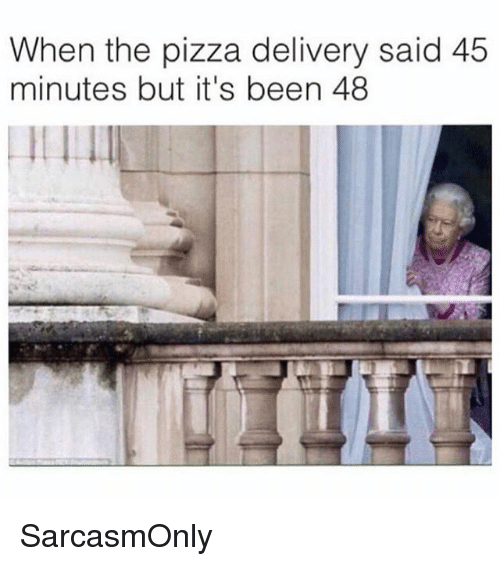 Funny, Memes, and Pizza: When the pizza delivery said 45  minutes but it's been 48 SarcasmOnly