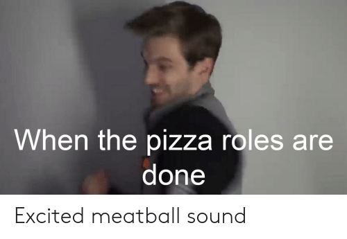 When the Pizza Roles Are Done Excited Meatball Sound | Pizza