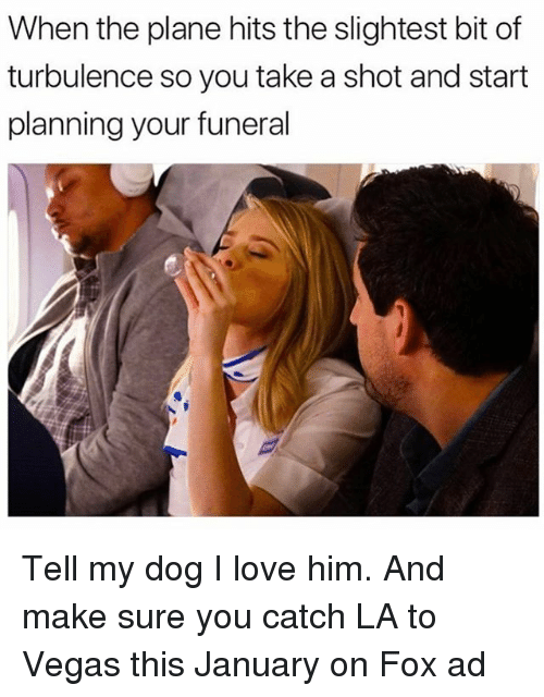 Funny, Love, and Las Vegas: When the plane hits the slightest bit of  turbulence so you take a shot and start  planning your funeral Tell my dog I love him. And make sure you catch LA to Vegas this January on Fox ad