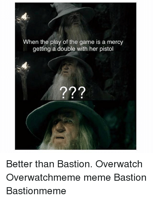 Meme, Memes, and The Game: When the play of the game is a mercy  getting a double with her pistol  ?9 Better than Bastion. Overwatch Overwatchmeme meme Bastion Bastionmeme