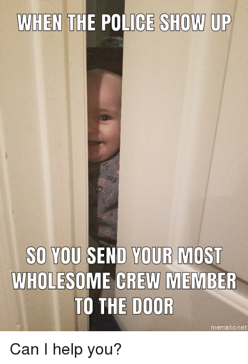 Police, Help, and Wholesome: WHEN THE POLICE SHOW UP  SO YOU SEND YOUR MOST  WHOLESOME CREW MEMBER  TO THE DOOR  mematic.net
