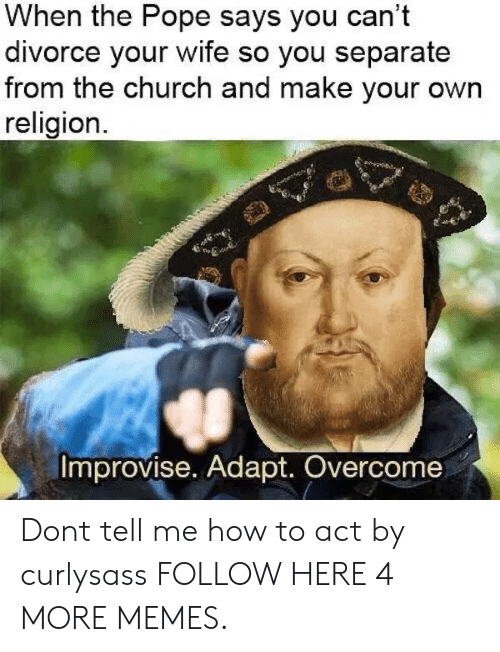 Church, Dank, and Memes: When the Pope says you can't  divorce your wife so you separate  from the church and make your own  religion.  Improvise. Adapt. Overcome Dont tell me how to act by curlysass FOLLOW HERE 4 MORE MEMES.