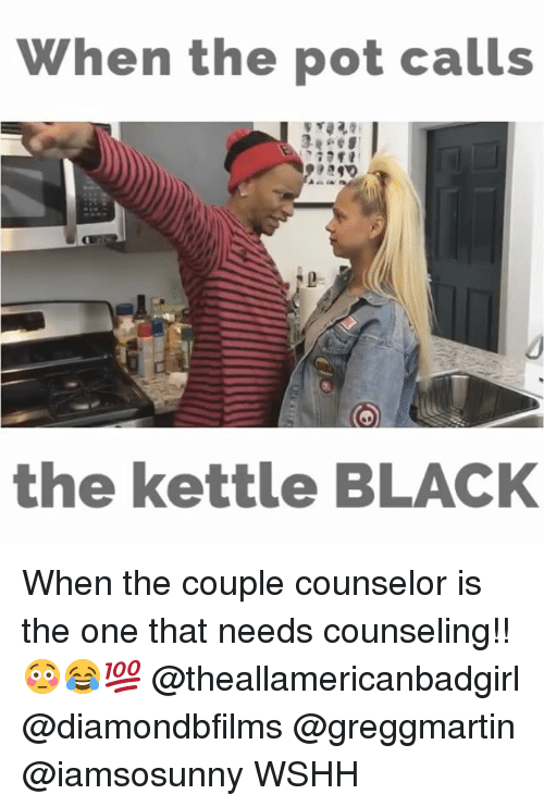 Memes, 🤖, and Coupling: When the pot calls  the kettle BLACK When the couple counselor is the one that needs counseling!! 😳😂💯 @theallamericanbadgirl @diamondbfilms @greggmartin @iamsosunny WSHH