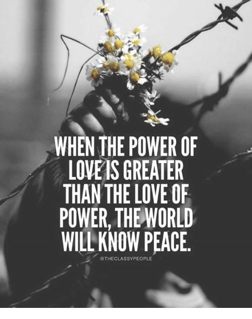 d117c3164ac98 WHEN THE POWER OF LOVE IS GREATER THAN THE LOVEOF POWER THE WORLD ...