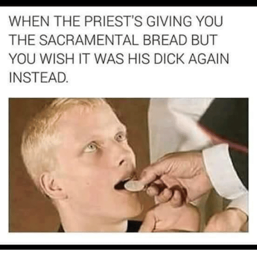 WHEN THE PRIEST'S GIVING YOU THE SACRAMENTAL BREAD BUT YOU WISH IT