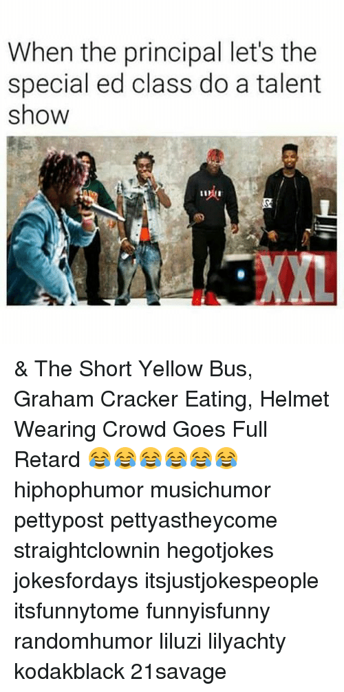 Memes, Principal, and 🤖: When the principal let's the  special ed class do a talent  show  XXL & The Short Yellow Bus, Graham Cracker Eating, Helmet Wearing Crowd Goes Full Retard 😂😂😂😂😂😂 hiphophumor musichumor pettypost pettyastheycome straightclownin hegotjokes jokesfordays itsjustjokespeople itsfunnytome funnyisfunny randomhumor liluzi lilyachty kodakblack 21savage