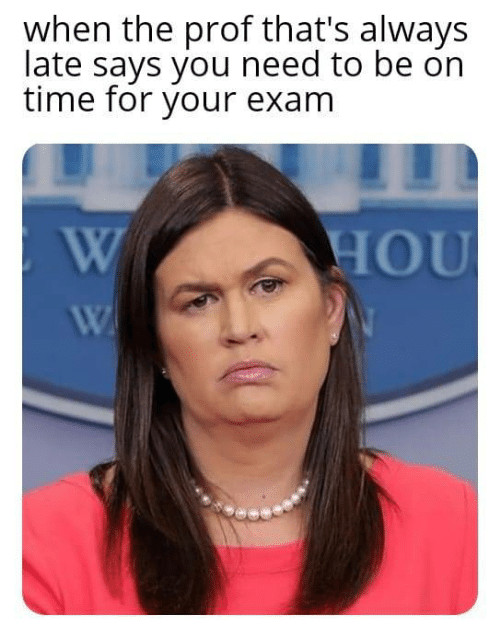 Time, You, and For: when the prof that's always  late says you need to be on  time for your exam