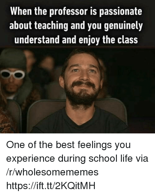 Life, School, and Best: When the professor is passionate  about teaching and you genuinely  understand and enjoy the class One of the best feelings you experience during school life via /r/wholesomememes https://ift.tt/2KQitMH