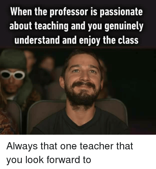 Teacher, Passionate, and Teaching: When the professor is passionate  about teaching and you genuinely  understand and enjoy the class Always that one teacher that you look forward to
