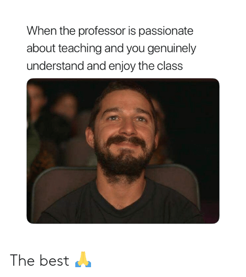 Best, Passionate, and Teaching: When the professor is passionate  about teaching and you genuinely  understand and enjoy the class The best 🙏